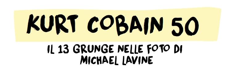 Kurt Cobain 50: Il Grunge nelle foto di Michael Lavine