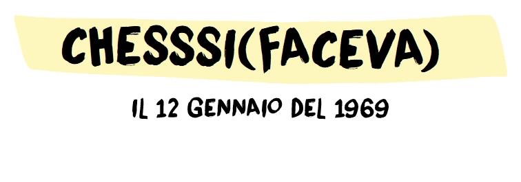 CHESSSIFACEVA IL 12 GENNAIO 1969